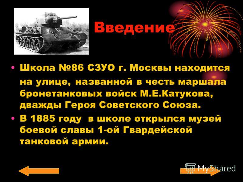 Введение Школа 86 СЗУО г. Москвы находится на улице, названной в честь маршала бронетанковых войск М.Е.Катукова, дважды Героя Советского Союза. В 1885 году в школе открылся музей боевой славы 1-ой Гвардейской танковой армии.
