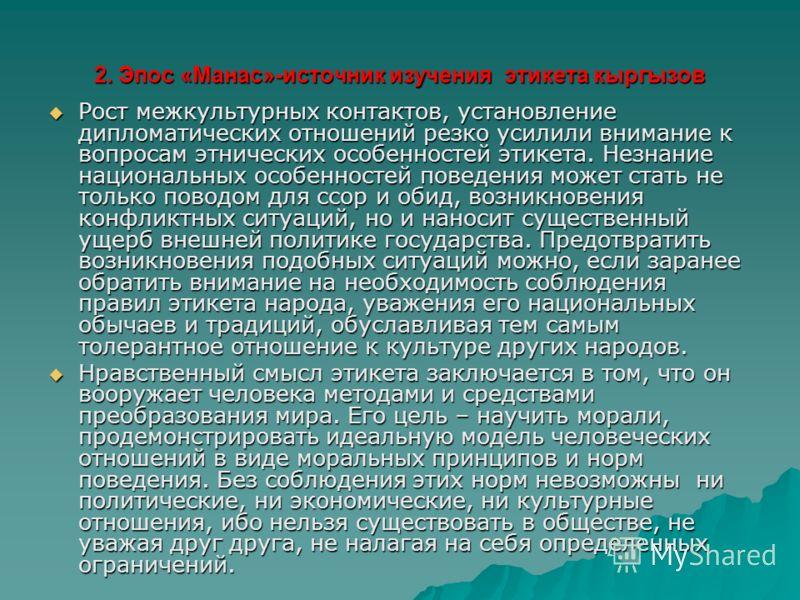 2. Эпос «Манас»-источник изучения этикета кыргызов Рост межкультурных контактов, установление дипломатических отношений резко усилили внимание к вопросам этнических особенностей этикета. Незнание национальных особенностей поведения может стать не тол