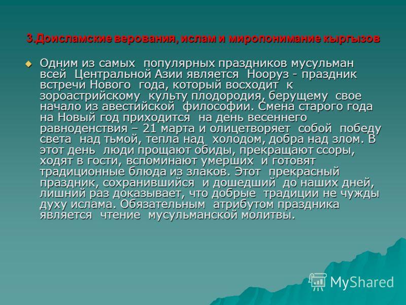 3.Доисламские верования, ислам и миропонимание кыргызов Одним из самых популярных праздников мусульман всей Центральной Азии является Нооруз - праздник встречи Нового года, который восходит к зороастрийскому культу плодородия, берущему свое начало из