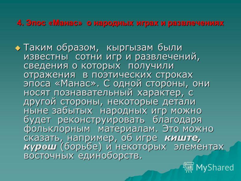 4. Эпос «Манас» о народных играх и развлечениях Таким образом, кыргызам были известны сотни игр и развлечений, сведения о которых получили отражения в поэтических строках эпоса «Манас». С одной стороны, они носят познавательный характер, с другой сто