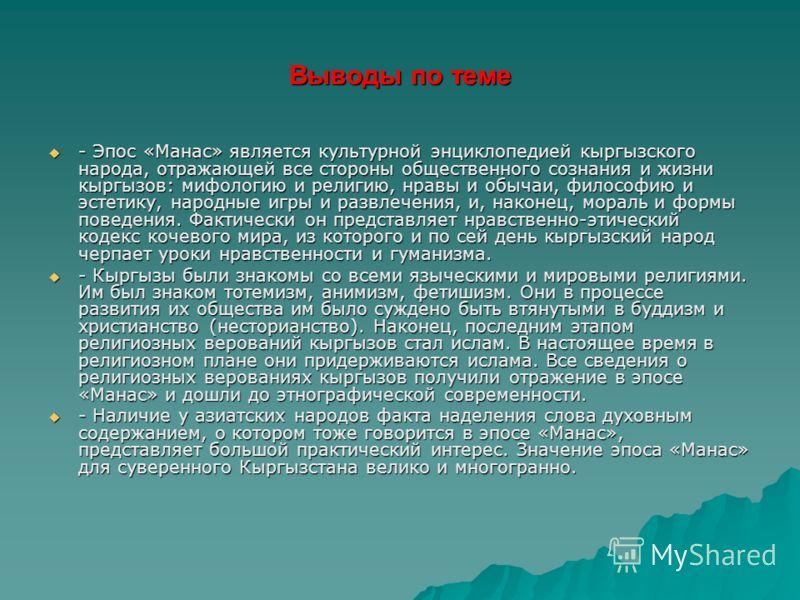 Выводы по теме - Эпос «Манас» является культурной энциклопедией кыргызского народа, отражающей все стороны общественного сознания и жизни кыргызов: мифологию и религию, нравы и обычаи, философию и эстетику, народные игры и развлечения, и, наконец, мо