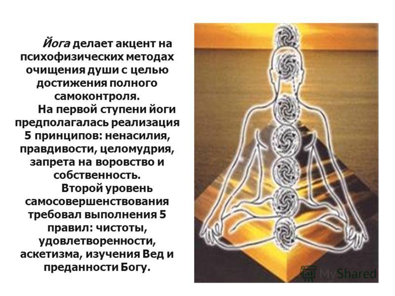 Йога делает акцент на психофизических методах очищения души с целью достижения полного самоконтроля. На первой ступени йоги предполагалась реализация 5 принципов: ненасилия, правдивости, целомудрия, запрета на воровство и собственность. Второй уровен