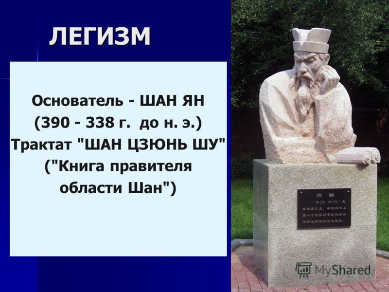 ЛЕГИЗМ Основатель - ШАН ЯН (390 - 338 г. до н. э.) Трактат ШАН ЦЗЮНЬ ШУ (Книга правителя области Шан)