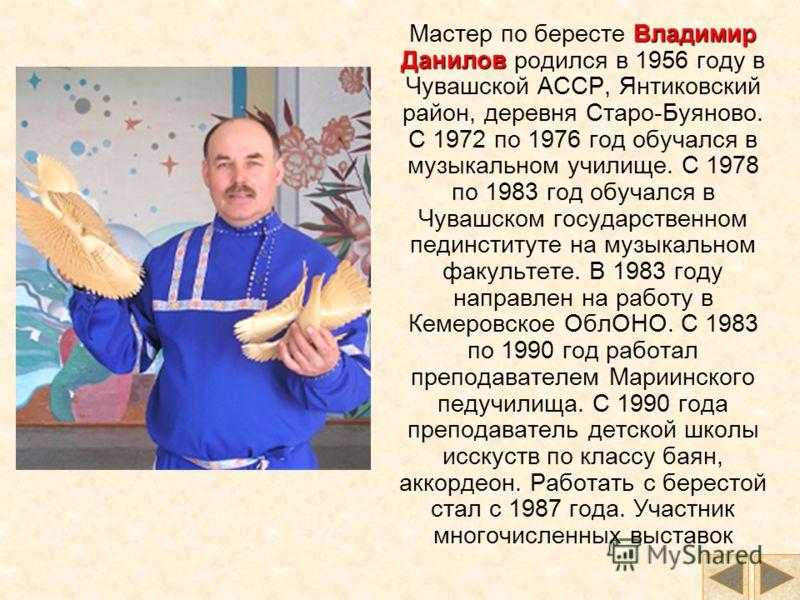 Мастер по бересте В ВВ Владимир Данилов родился в 1956 году в Чувашской АССР, Янтиковский район, деревня Старо-Буяново. C 1972 по 1976 год обучался в музыкальном училище. С 1978 по 1983 год обучался в Чувашском государственном пединституте на музыкал