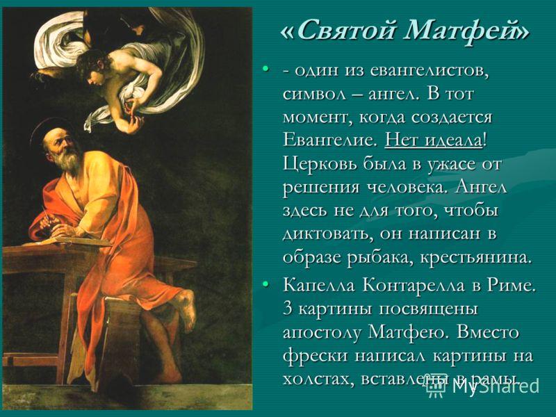 «Святой Матфей» - один из евангелистов, символ – ангел. В тот момент, когда создается Евангелие. Нет идеала! Церковь была в ужасе от решения человека. Ангел здесь не для того, чтобы диктовать, он написан в образе рыбака, крестьянина. Капелла Контарел