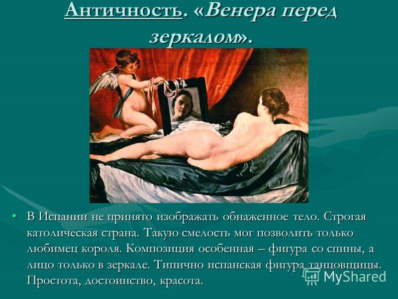 Античность. «Венера перед зеркалом». В Испании не принято изображать обнаженное тело. Строгая католическая страна. Такую смелость мог позволить только любимец короля. Композиция особенная – фигура со спины, а лицо только в зеркале. Типично испанская