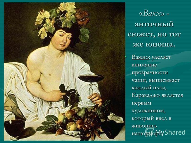 «Вакх» - античный сюжет, но тот же юноша. Важно: уделяет внимание прозрачности чаши, выписывает каждый плод. Караваджо является первым художником, который ввел в живопись натюрморт.