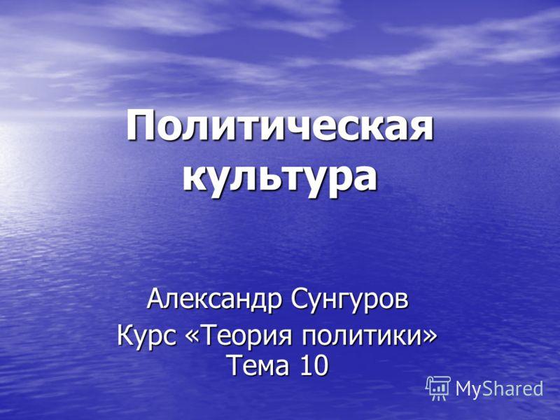 Политическая культура Александр Сунгуров Курс «Теория политики» Тема 10