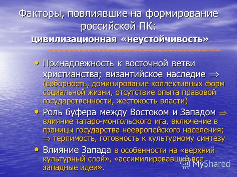 Факторы, повлиявшие на формирование российской ПК: цивилизационная «неустойчивость» Принадлежность к восточной ветви христианства; византийское наследие (соборность, доминирование коллективных форм социальной жизни, отсутствие опыта правовой государс