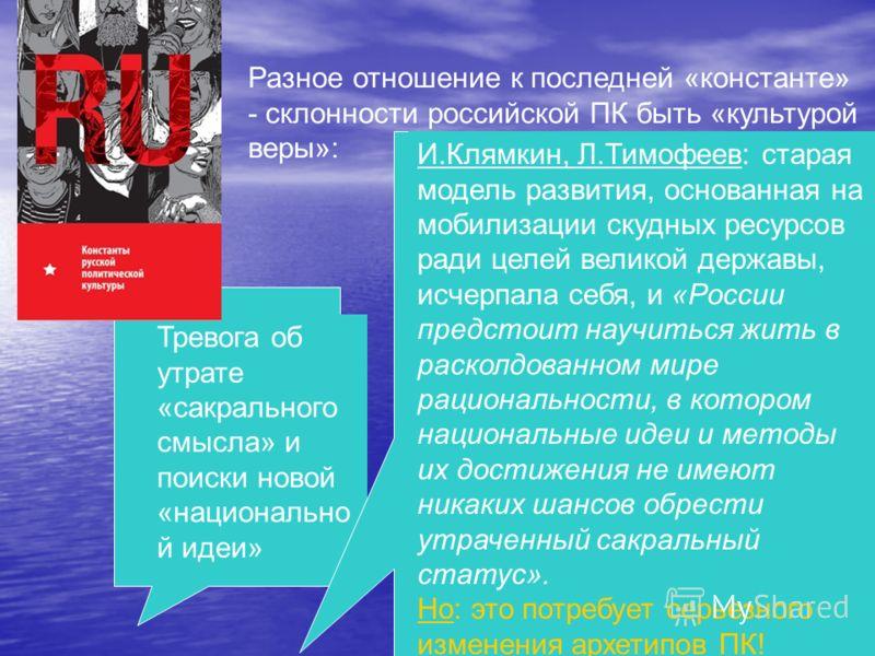 Разное отношение к последней «константе» - склонности российской ПК быть «культурой веры»: Тревога об утрате «сакрального смысла» и поиски новой «национально й идеи» И.Клямкин, Л.Тимофеев: старая модель развития, основанная на мобилизации скудных рес