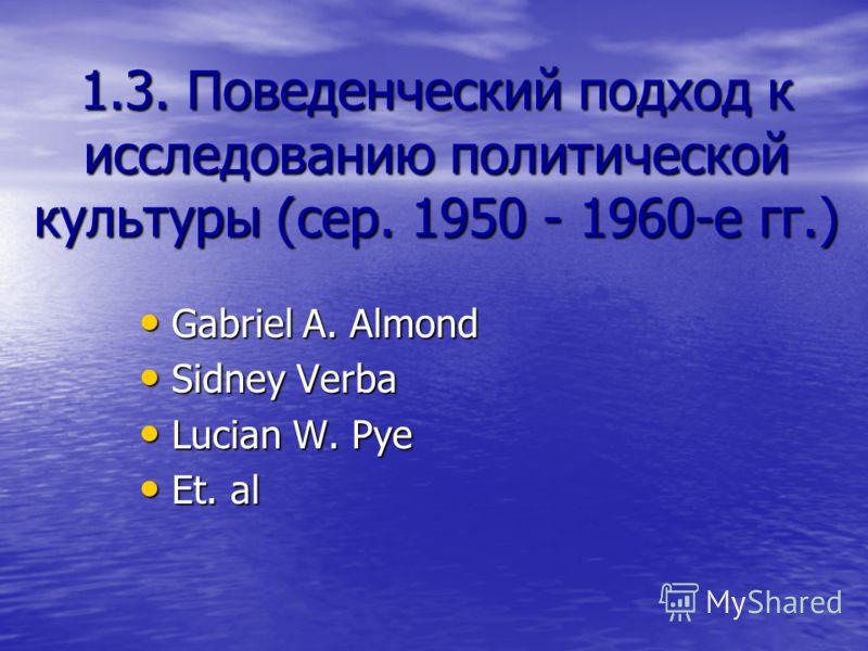 1.3. Поведенческий подход к исследованию политической культуры (сер. 1950 - 1960-е гг.) Gabriel A. Almond Gabriel A. Almond Sidney Verba Sidney Verba Lucian W. Pye Lucian W. Pye Et. al Et. al