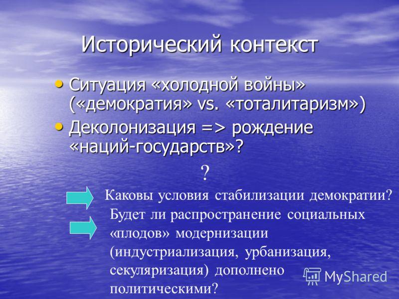 Исторический контекст Ситуация «холодной войны» («демократия» vs. «тоталитаризм») Ситуация «холодной войны» («демократия» vs. «тоталитаризм») Деколонизация => рождение «наций-государств»? Деколонизация => рождение «наций-государств»? ? Каковы условия