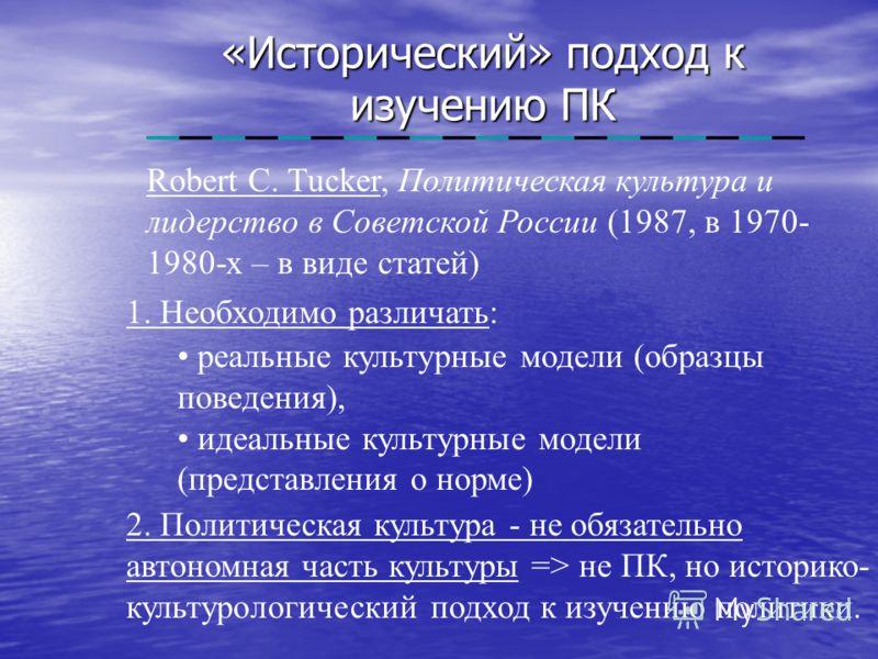«Исторический» подход к изучению ПК Robert C. Tucker, Политическая культура и лидерство в Советской России (1987, в 1970- 1980-х – в виде статей) 1. Необходимо различать: реальные культурные модели (образцы поведения), идеальные культурные модели (пр