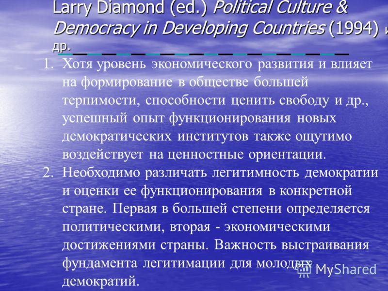 Larry Diamond (ed.) Political Culture & Democracy in Developing Countries (1994) и др. 1.Хотя уровень экономического развития и влияет на формирование в обществе большей терпимости, способности ценить свободу и др., успешный опыт функционирования нов