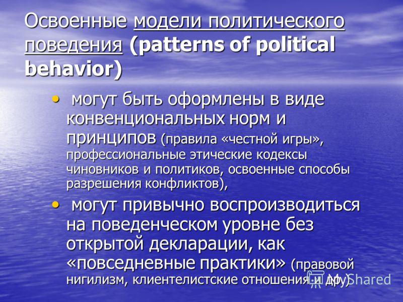 Освоенные модели политического поведения (patterns of political behavior) могут быть оформлены в виде конвенциональных норм и принципов (правила «честной игры», профессиональные этические кодексы чиновников и политиков, освоенные способы разрешения к