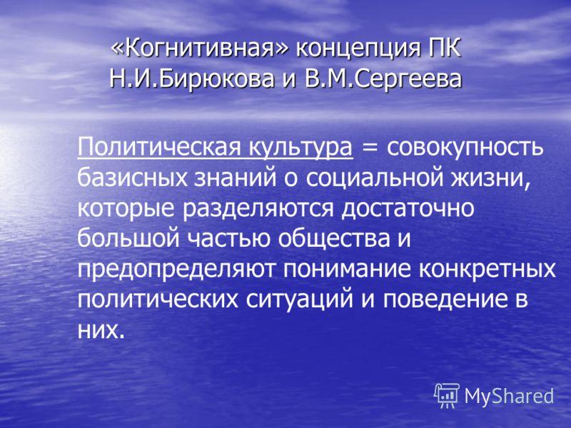 «Когнитивная» концепция ПК Н.И.Бирюкова и В.М.Сергеева Политическая культура = совокупность базисных знаний о социальной жизни, которые разделяются достаточно большой частью общества и предопределяют понимание конкретных политических ситуаций и повед