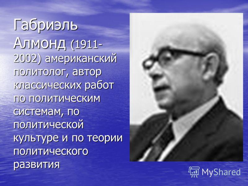 Габриэль Алмонд (1911- 2002) американский политолог, автор классических работ по политическим системам, по политической культуре и по теории политического развития