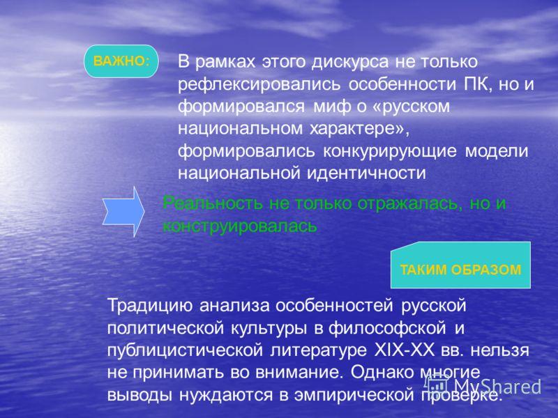 ВАЖНО: В рамках этого дискурса не только рефлексировались особенности ПК, но и формировался миф о «русском национальном характере», формировались конкурирующие модели национальной идентичности Реальность не только отражалась, но и конструировалась ТА