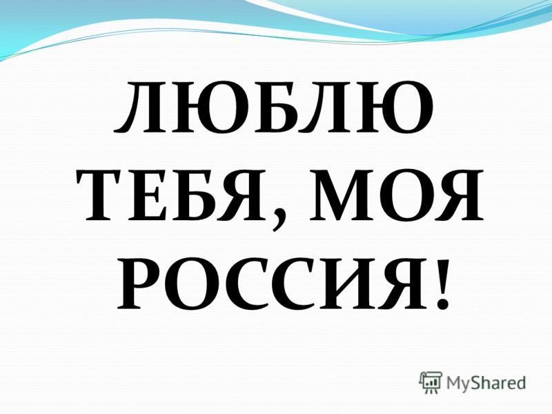 ЛЮБЛЮ ТЕБЯ, МОЯ РОССИЯ!