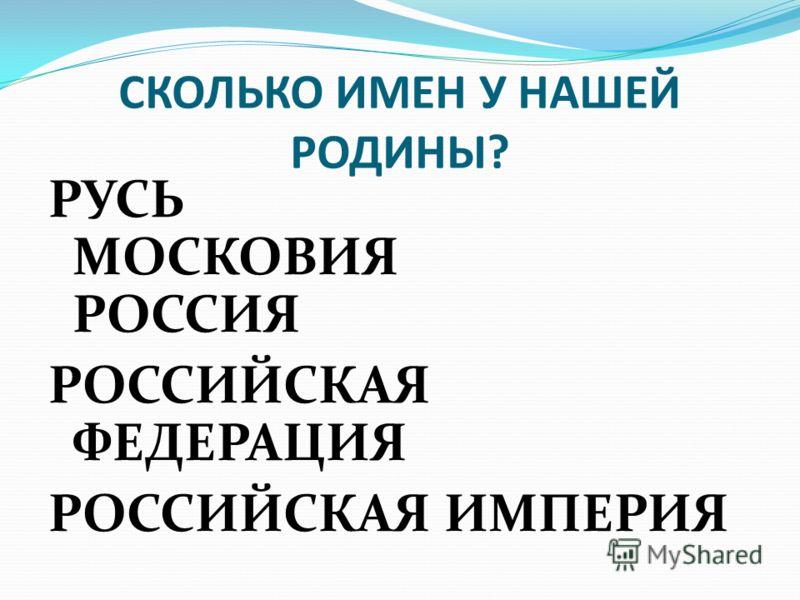 СКОЛЬКО ИМЕН У НАШЕЙ РОДИНЫ? РУСЬ МОСКОВИЯ РОССИЯ РОССИЙСКАЯ ФЕДЕРАЦИЯ РОССИЙСКАЯ ИМПЕРИЯ