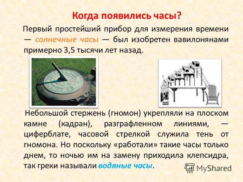 Первый простейший прибор для измерения времени солнечные часы был изобретен вавилонянами примерно 3,5 тысячи лет назад. Небольшой стержень (гномон) укрепляли на плоском камне (кадран), разграфленном линиями, циферблате, часовой стрелкой служила тень