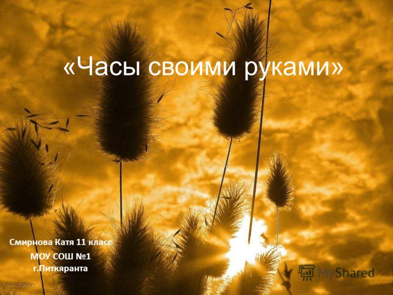«Часы своими руками» Смирнова Катя 11 класс МОУ СОШ 1 г.Питкяранта