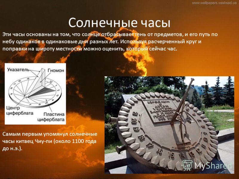 Солнечные часы Самым первым упомянул солнечные часы китаец Чиу-пи (около 1100 года до н.э.). Эти часы основаны на том, что солнце отбрасывает тень от предметов, и его путь по небу одинаков в одинаковые дни разных лет. Используя расчерченный круг и по