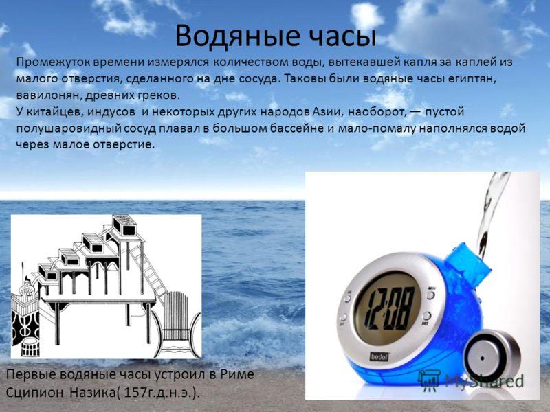 Водяные часы Первые водяные часы устроил в Риме Сципион Назика( 157г.д.н.э.). Промежуток времени измерялся количеством воды, вытекавшей капля за каплей из малого отверстия, сделанного на дне сосуда. Таковы были водяные часы египтян, вавилонян, древни