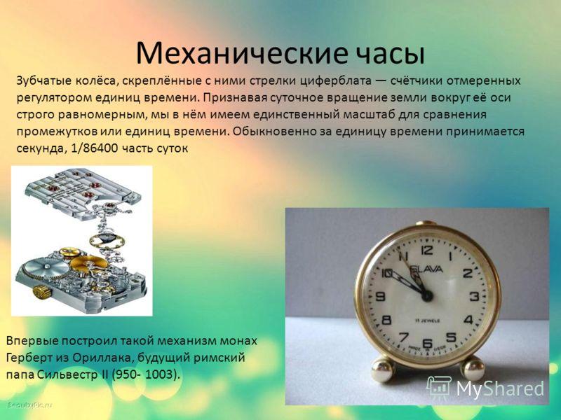 Механические часы Впервые построил такой механизм монах Герберт из Ориллака, будущий римский папа Сильвестр II (950- 1003). Зубчатые колёса, скреплённые с ними стрелки циферблата счётчики отмеренных регулятором единиц времени. Признавая суточное вращ