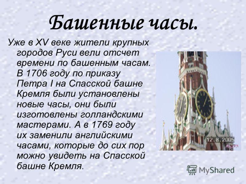 Башенные часы. Уже в XV веке жители крупных городов Руси вели отсчет времени по башенным часам. В 1706 году по приказу Петра I на Спасской башне Кремля были установлены новые часы, они были изготовлены голландскими мастерами. А в 1769 году их заменил