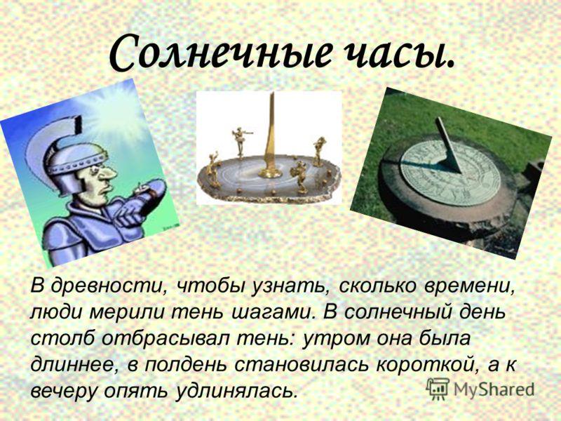Солнечные часы. В древности, чтобы узнать, сколько времени, люди мерили тень шагами. В солнечный день столб отбрасывал тень: утром она была длиннее, в полдень становилась короткой, а к вечеру опять удлинялась.