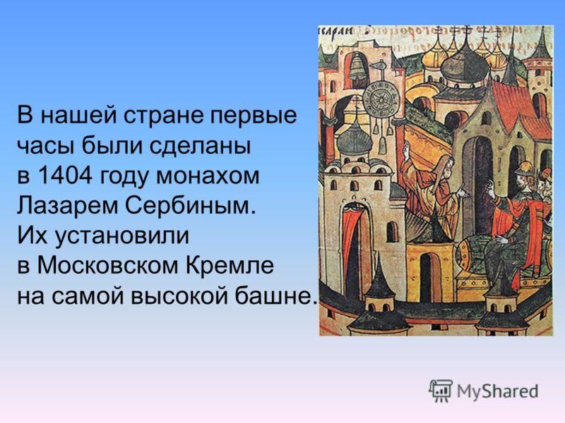 В нашей стране первые часы были сделаны в 1404 году монахом Лазарем Сербиным. Их установили в Московском Кремле на самой высокой башне.