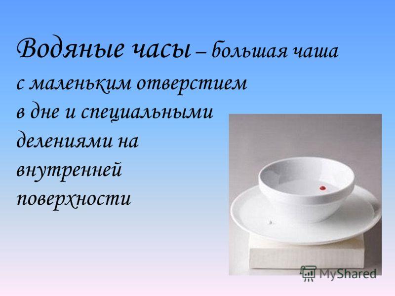 Водяные часы – большая чаша с маленьким отверстием в дне и специальными делениями на внутренней поверхности