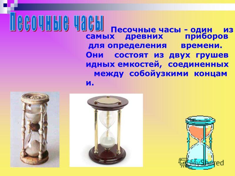 Песочные часы - один из самых древних приборов для определения времени. Они состоят из двух грушев идных емкостей, соединенных между собойузкими концам и. Песочные часы - один из. Самых древних приборов для определения времени. Они состоят из двух гр