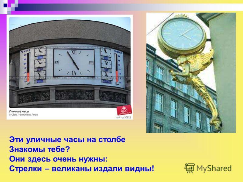 Эти уличные часы на столбе Знакомы тебе? Они здесь очень нужны: Стрелки – великаны издали видны! Эти уличные часы на столбе знакомы тебе? Они здесь очень нужны: стрелки – великаны издали видны!