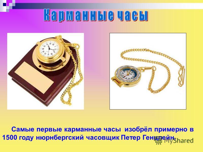 Самые первые карманные часы изобрёл примерно в 1500 году нюрнбергский часовщик Петер Генцлейн. Самые первые карманные часы изобрёл примерно в 1500 году нюрнбергский часовщик петер генцлейн.