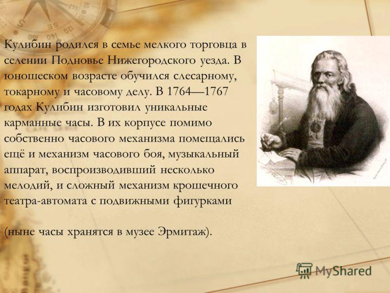 Кулибин родился в семье мелкого торговца в селении Подновье Нижегородского уезда. В юношеском возрасте обучился слесарному, токарному и часовому делу. В 17641767 годах Кулибин изготовил уникальные карманные часы. В их корпусе помимо собственно часово