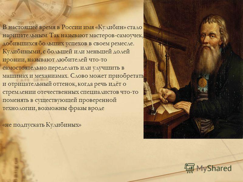 В настоящее время в России имя «Кулибин» стало нарицательным. Так называют мастеров-самоучек, добившихся больших успехов в своем ремесле. Кулибиными, с большей или меньшей долей иронии, называют любителей что-то самостоятельно переделать или улучшить