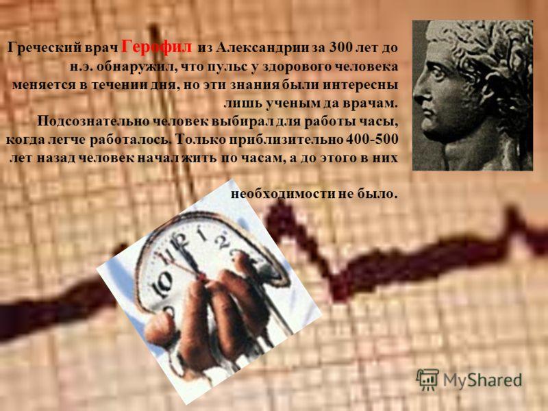 Греческий врач Герофил из Александрии за 300 лет до н.э. обнаружил, что пульс у здорового человека меняется в течении дня, но эти знания были интересны лишь ученым да врачам. Подсознательно человек выбирал для работы часы, когда легче работалось. Тол