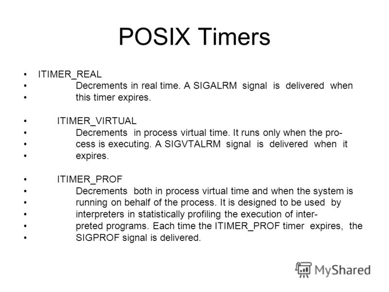 POSIX Timers ITIMER_REAL Decrements in real time. A SIGALRM signal is delivered when this timer expires. ITIMER_VIRTUAL Decrements in process virtual time. It runs only when the pro- cess is executing. A SIGVTALRM signal is delivered when it expires.