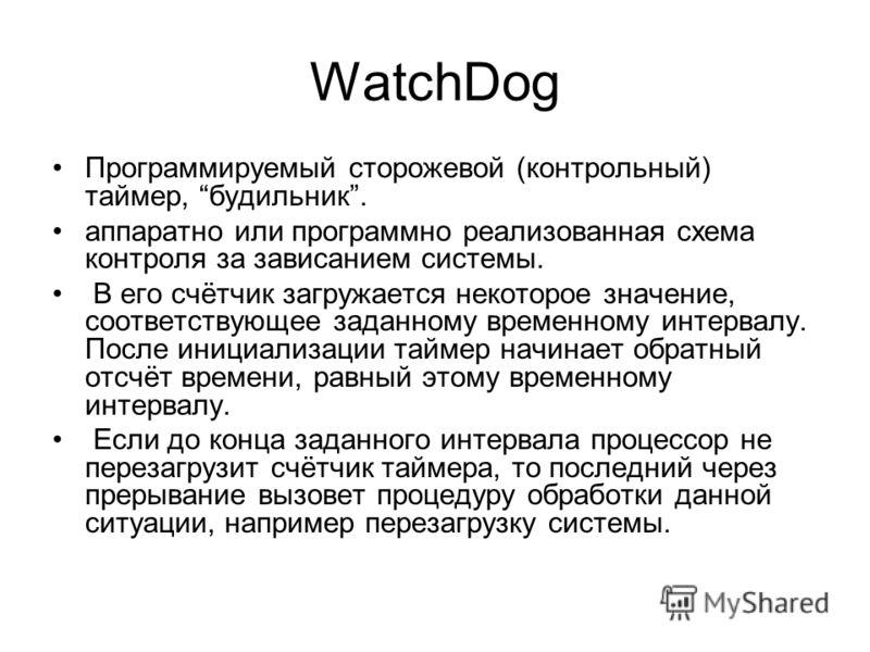 WatchDog Программируемый сторожевой (контрольный) таймер, будильник. аппаратно или программно реализованная схема контроля за зависанием системы. В его счётчик загружается некоторое значение, соответствующее заданному временному интервалу. После иниц