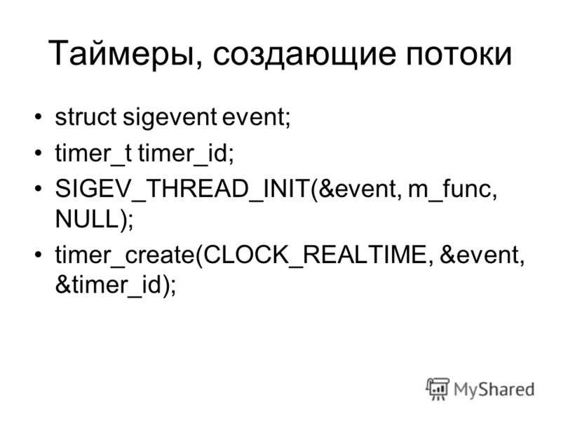 Таймеры, создающие потоки struct sigevent event; timer_t timer_id; SIGEV_THREAD_INIT(&event, m_func, NULL); timer_create(CLOCK_REALTIME, &event, &timer_id);