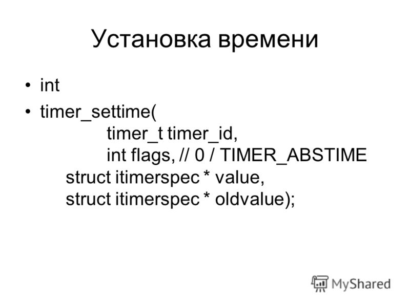 Установка времени int timer_settime( timer_t timer_id, int flags, // 0 / TIMER_ABSTIME struct itimerspec * value, struct itimerspec * oldvalue);