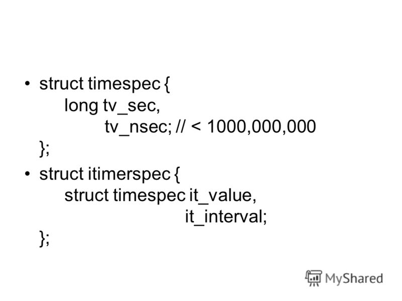 struct timespec { long tv_sec, tv_nsec; // < 1000,000,000 }; struct itimerspec { struct timespec it_value, it_interval; };