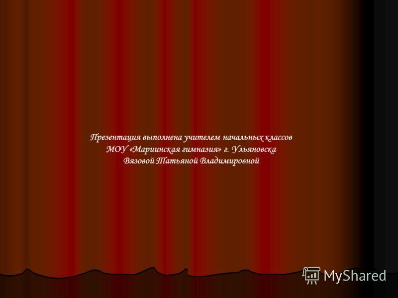 Презентация выполнена учителем начальных классов МОУ «Мариинская гимназия» г. Ульяновска Вязовой Татьяной Владимировной