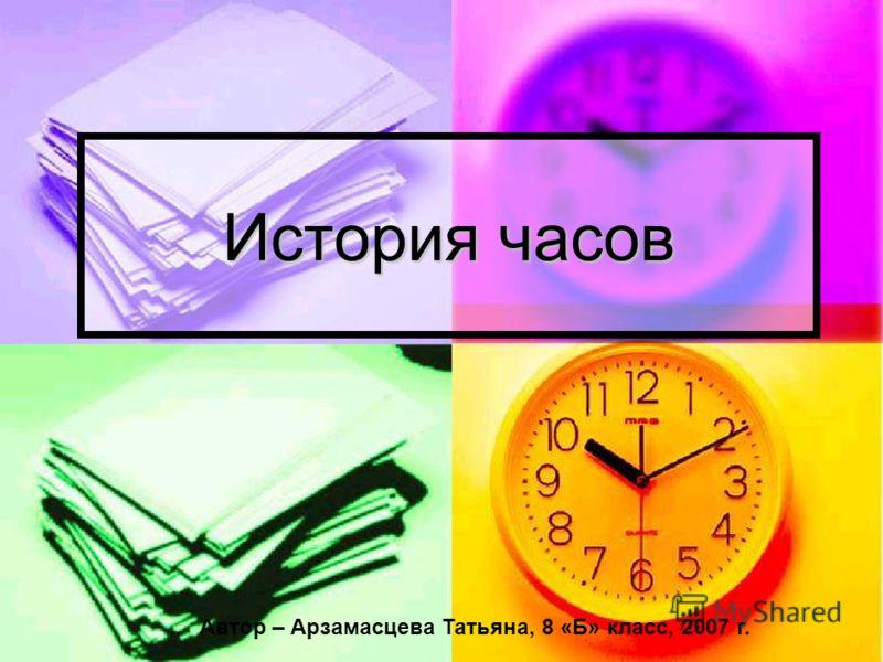 История часов Автор – Арзамасцева Татьяна, 8 «Б» класс, 2007 г.