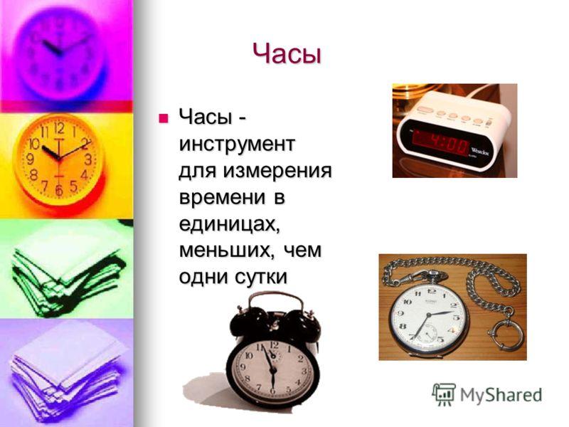 Часы Часы Часы - инструмент для измерения времени в единицах, меньших, чем одни сутки Часы - инструмент для измерения времени в единицах, меньших, чем одни сутки