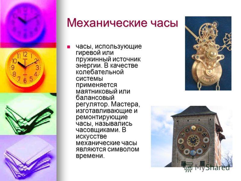 Механические часы часы, использующие гиревой или пружинный источник энергии. В качестве колебательной системы применяется маятниковый или балансовый регулятор. Мастера, изготавливающие и ремонтирующие часы, назывались часовщиками. В искусстве механич