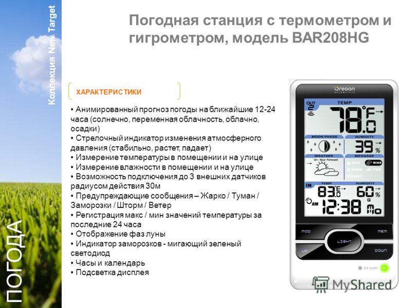 Коллекция New Target ХАРАКТЕРИСТИКИ ПОГОДА Анимированный прогноз погоды на ближайшие 12-24 часа (солнечно, переменная облачность, облачно, осадки) Стрелочный индикатор изменения атмосферного давления (стабильно, растет, падает) Измерение температуры