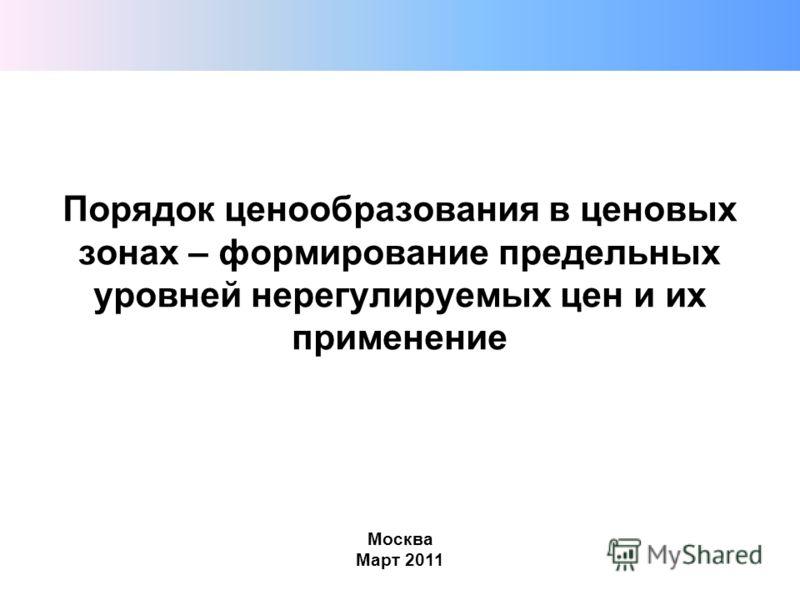 Порядок ценообразования в ценовых зонах – формирование предельных уровней нерегулируемых цен и их применение Москва Март 2011